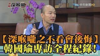 【深喉嚨之不看會後悔】韓國瑜專訪全程紀錄!
