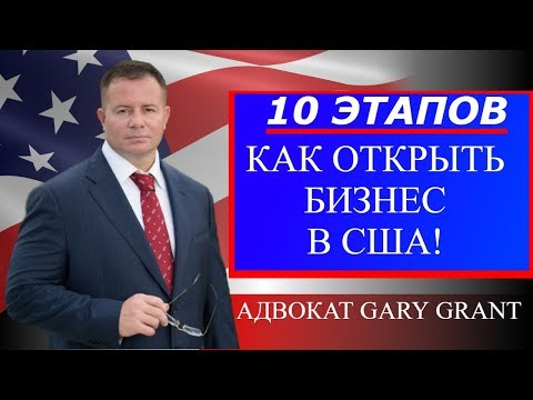 Открыть бизнес в США! 10 ЭТАПОВ | БИЗНЕС ИММИГРАЦИЯ В США | Виза L1, E2, EB-5 | Адвокат Gary Grant