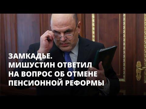 Мишустин ответил на вопрос об отмене пенсионной реформы. Замкадье