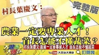 2018.12.05大政治大爆卦完整版 村長葉慶文:農業一定要專業人才!首長怎能不懂蔬菜?