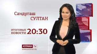 Смотрите итоговые новости 20 30 на телеканале  Астана