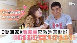 【父親節】《愛回家》池美麗感激池富照顧 「將來結婚一定斟茶畀你」