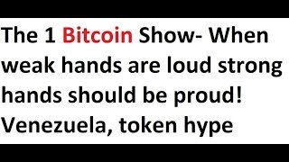 The 1 Bitcoin Show- When weak hands are loud strong hands should be proud! Venezuela, token hype