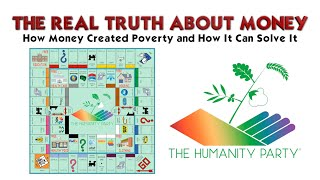 Real Truth™ About Money - How Money Created Poverty and How It Can Solve It The Humanity Party®