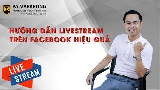 [PA Marketing] Hướng dẫn cách livestream trên Facebook hiệu quả