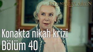 İstanbullu Gelin 40. Bölüm - Konakta Nikah Krizi