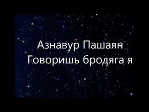 Азнавур Пашаян  -  Говоришь бродяга я (Текст)