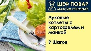 Луковые котлеты с картофелем и манкой . Рецепт от шеф повара Максима Григорьева