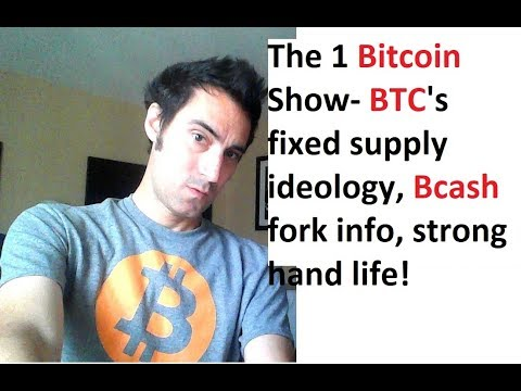 The 1 Bitcoin Show- BTC's Fixed Supply Ideology, Bcash Fork Info, Strong Hand Life