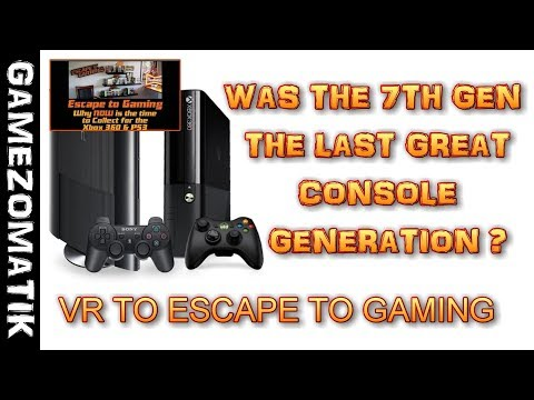 WAS 7th GEN THE LAST GREAT CONSOLE GENERATION - VR TO ESCAPE TO GAMING.