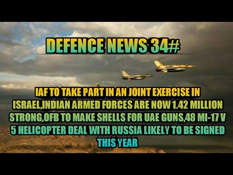 NEWS 34:IAF IN ISRAEL FOR EXERCISE,ARMED FORCES NOW 1.42 MILLION STRONG,48 MI-17 V 5,OFB SHELLS