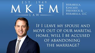 Mirabella, Kincaid, Frederick & Mirabella, LLC Video - If I Leave My Spouse and Move Out of Our Marital Home, Will I be Accused of Abandoning the Marriage?