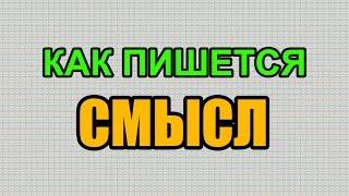 Видео: Как правильно пишется слово СМЫСЛ по-русски