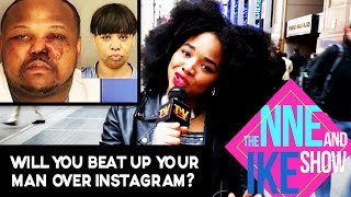 The Nne And Ike Show: Would You Brutally BEAT Your Man Over Instagram???