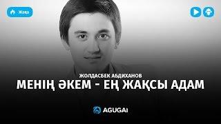 Жолдасбек Абдиханов - Менің әкем - ең жақсы адам