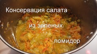 Консервируем салат из зеленых помидор на зиму