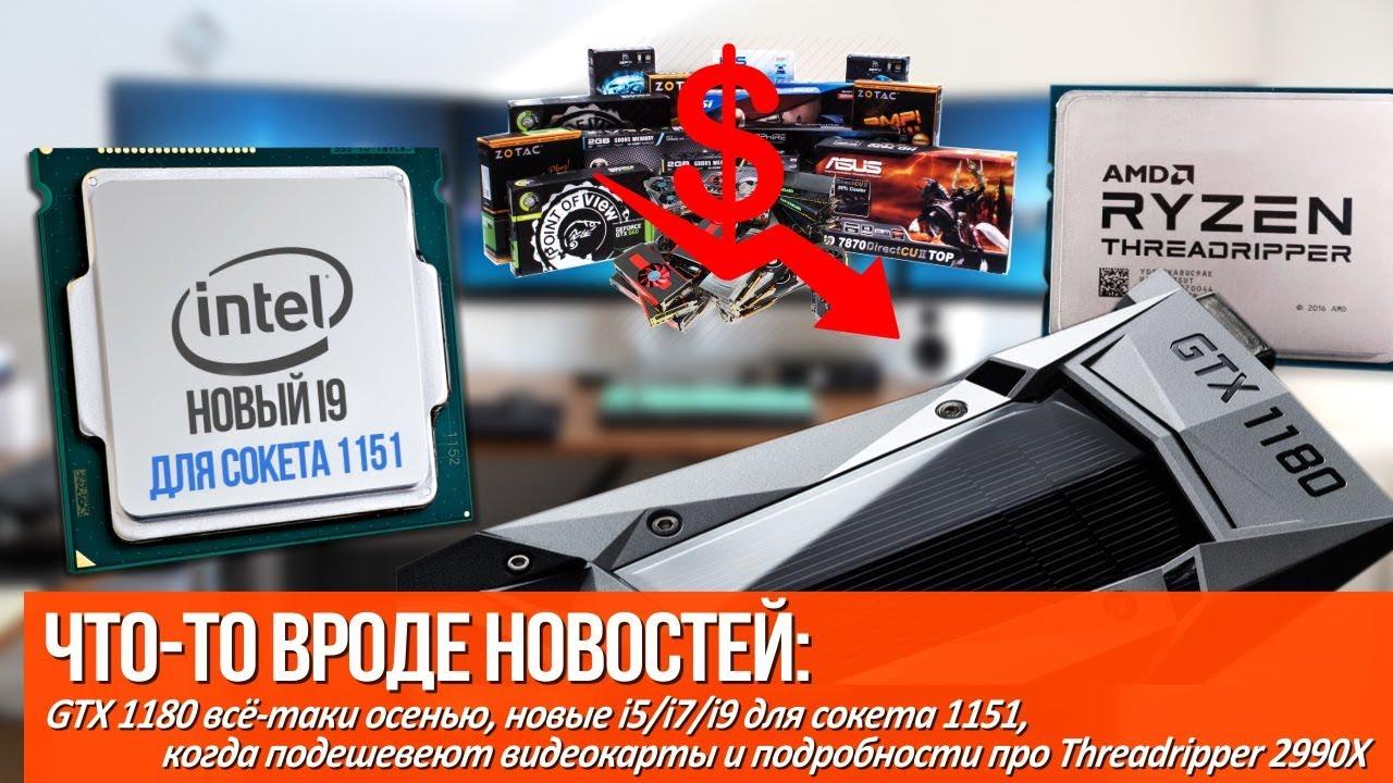 Когда подешевеют видеокарты, новые i9 для сокета 1151 и GTX 1180 уже осенью!