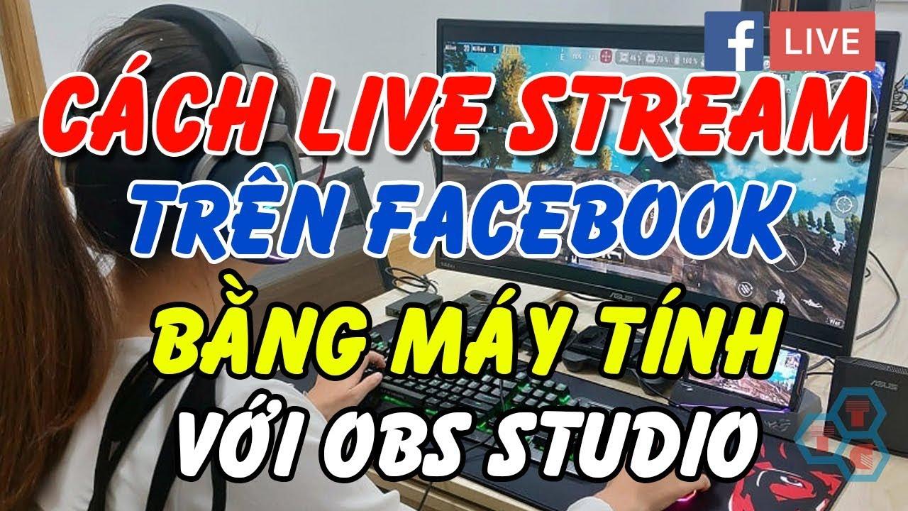 Cách Live Stream trên Facebook bằng máy tính với OBS Studio mới nhất