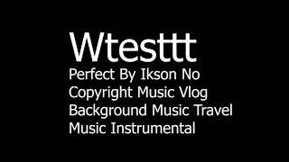 Wtesttt Perfect By Ikson No Copyright Music Vlog Background Music Travel Music Instrumental mp3