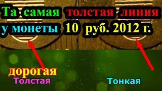 ЭТА ТОЛСТАЯ ЛИНИЯ У МОНЕТЫ 10 РУБЛЕЙ 2012 ГОДА ДЕЛАЕТ ЕЕ ОЧЕНЬ ДОРОГОЙ И РЕДКОЙ УЧИМСЯ РАЗЛИЧАТЬ