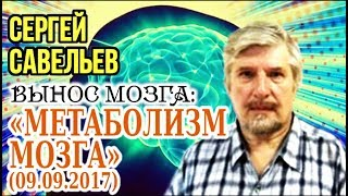 «ВЫНОС МОЗГА»: «Метаболизм мозга». 09.09.2017. Савельев С.В.