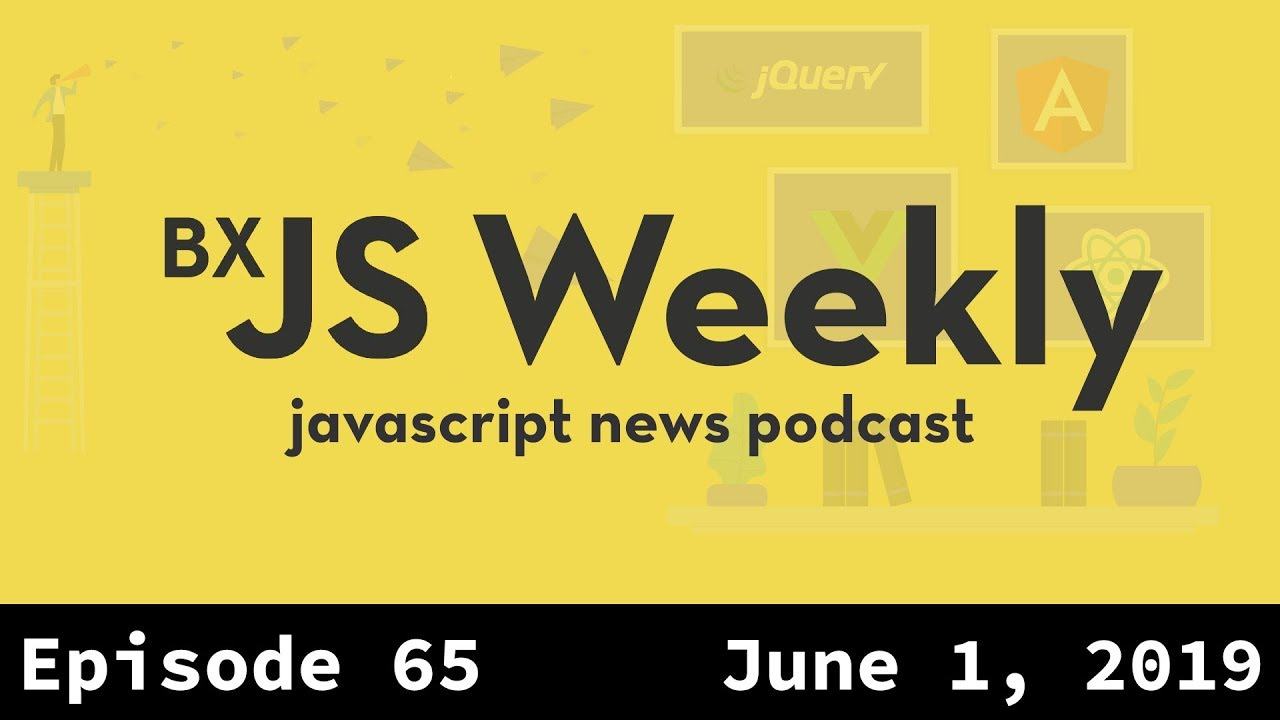 BxJS Weekly Ep  65 - June 1, 2019 (javascript news podcast)