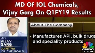 MD Of IOL Chemicals, Vijay Garg On Q1FY19 Results | CNBC-TV18