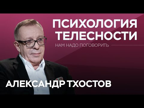Зачем слушать свое тело // Нам надо поговорить с Александром Тхостовым