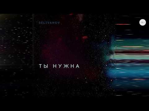 Selivanov - Ты нужна 16+