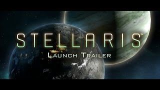 Stellaris Launch Trailer   Grand Strategy On A Galactic Scale
