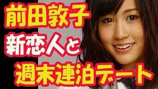 前田敦子、アパレル会社役員新恋人と週末連泊デート ◼  日々、動画配信...