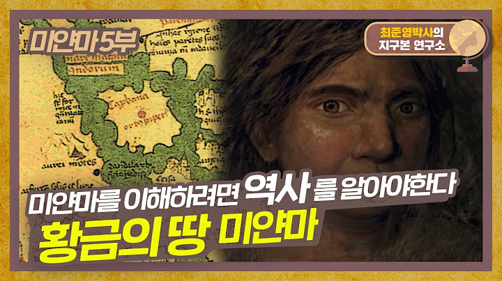오늘의 미얀마를 이해하려면 역사를 알아야한다! 황금의 땅, 미얀마 왕조 이야기 [미얀마 5부] #지구본연구소