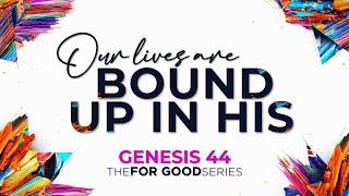 GENESIS 44   Our Lives Are Bound Up In His [The FOR GOOD Series]