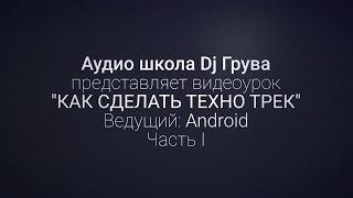 Как сделать техно трек?  Часть 1 (ведущий Android)/ Аудиошкола DJ Грува