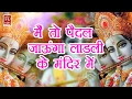 Download Mai To Paidal Jaunga Ladli Mandir Me || Nirnjan Dev ||  Latest Radha Rani Song || Meri Ladli 2017 MP3 song and Music Video