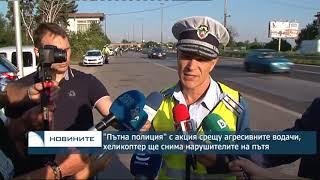 """""""Пътна полиция"""" с акция срещу агресивните шофьори, хеликоптер ще снима нарушителите на пътя"""