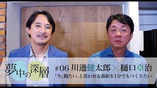 夢中の深層 #06 川邊健太郎×樋口卓治 『「今、観たい」と思わせる番組を1分でもつくりたい』