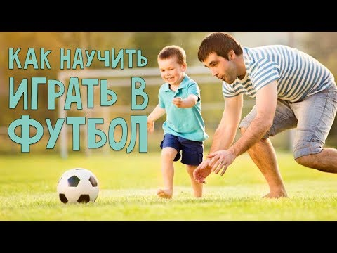 Как научить ребенка играть в футбол: 10 советов для пап