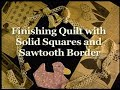 """""""Finishing Quilt with Solid Squares and Sawtooth Border"""" Grandmothers Garden"""