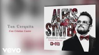 Aleks Syntek - Tan Cerquita Ft. Cristian Castro
