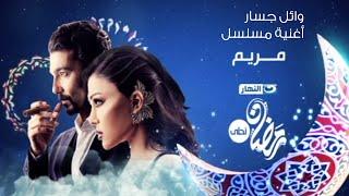 Mariam Series© | أغنية مسلسل مريم© - غناء وائل جسار - فقط وحصريا على قناة النهار