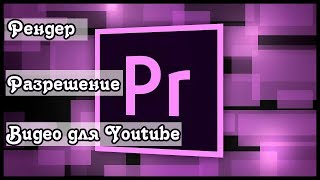Изменение разрешения видео в Adobe Premiere. Рендеринг. Как сохранить видео после монтажа.