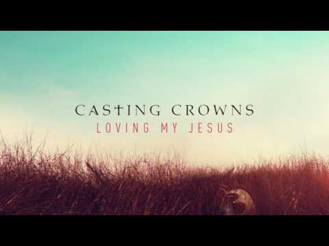 Casting Crowns  Loving My Jesus Audio