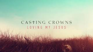Casting Crowns - Loving My Jesus (Audio)
