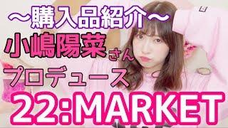 【購入品紹介】小嶋陽菜さんプロデュース22:MARKET 行ってきた!