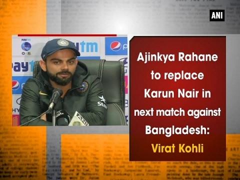 Ajinkya Rahane to replace Karun Nair in next match against Bangladesh: Virat Kohli - ANI #News