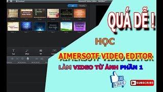 Hướng dẫn sử dụng phần mềm Aimersoft Video Editor phần 1 làm video từ ảnh