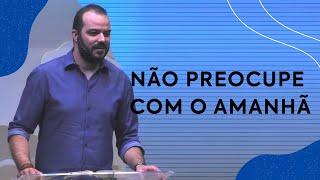 Não preocupe com o amanhã   Pastor Tiago Torres