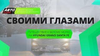Своими глазами - Путешествие к Белому морю на Hyundai Grand Santa Fe - АВТО ПЛЮС
