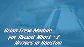 Orion Crew Module for Ascent Abort-2 Arrives in Houston